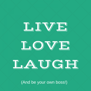 live love laugh and be your own boss